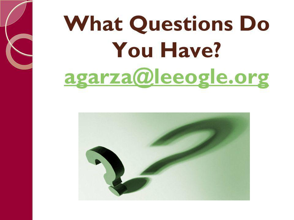 What Questions Do You Have agarza@leeogle.org