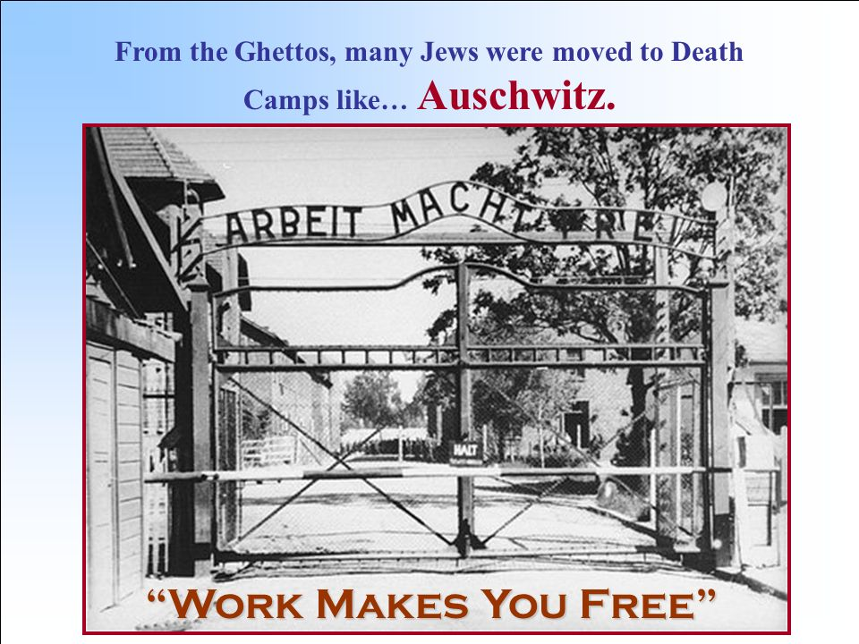 From the Ghettos, many Jews were moved to Death Camps like… Auschwitz.