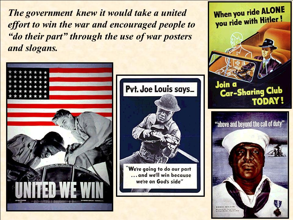 The government knew it would take a united effort to win the war and encouraged people to do their part through the use of war posters and slogans.