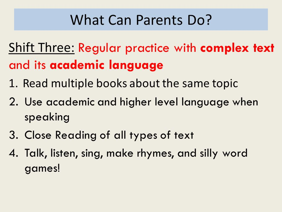 What Can Parents Do Shift Three: Regular practice with complex text and its academic language. Read multiple books about the same topic.