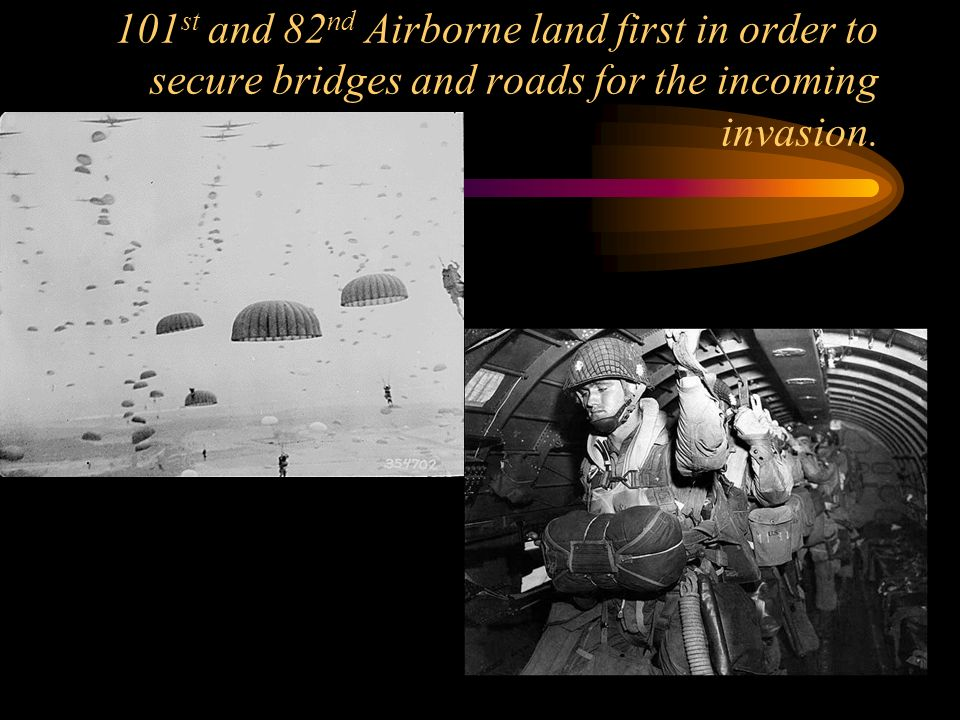 101st and 82nd Airborne land first in order to secure bridges and roads for the incoming invasion.