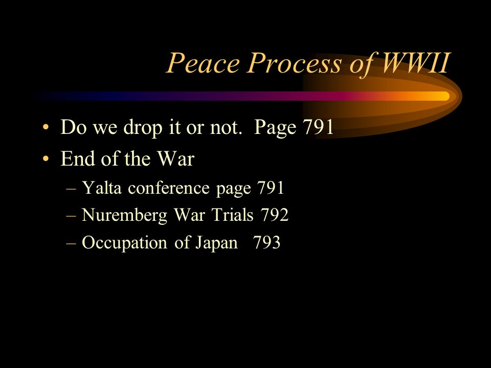 Peace Process of WWII Do we drop it or not. Page 791 End of the War