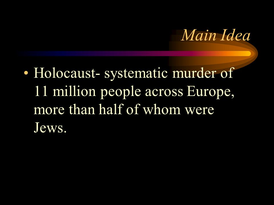Main Idea Holocaust- systematic murder of 11 million people across Europe, more than half of whom were Jews.