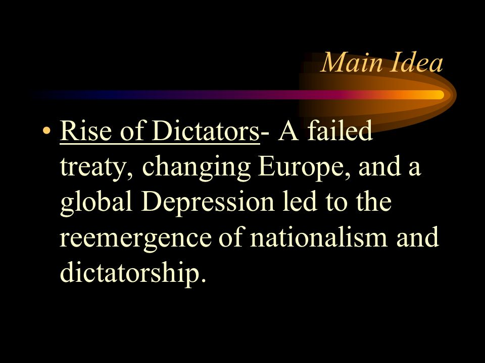 Main IdeaRise of Dictators- A failed treaty, changing Europe, and a global Depression led to the reemergence of nationalism and dictatorship.