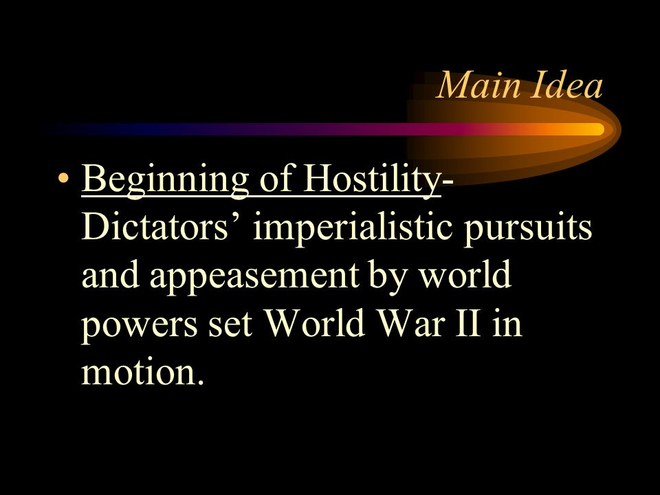 Main Idea Beginning of Hostility- Dictators' imperialistic pursuits and appeasement by world powers set World War II in motion.