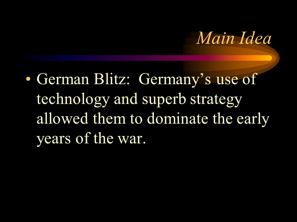 Main IdeaGerman Blitz: Germany's use of technology and superb strategy allowed them to dominate the early years of the war.
