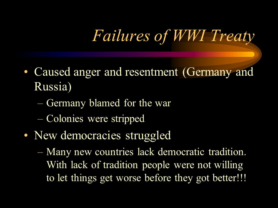 Failures of WWI TreatyCaused anger and resentment (Germany and Russia) Germany blamed for the war. Colonies were stripped.
