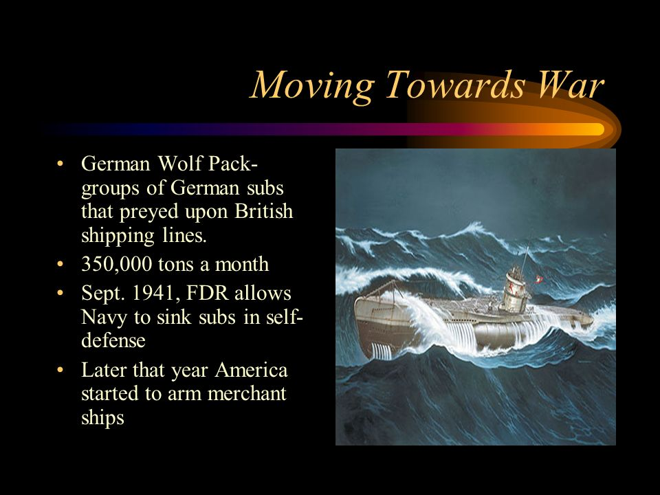 Moving Towards War German Wolf Pack- groups of German subs that preyed upon British shipping lines.
