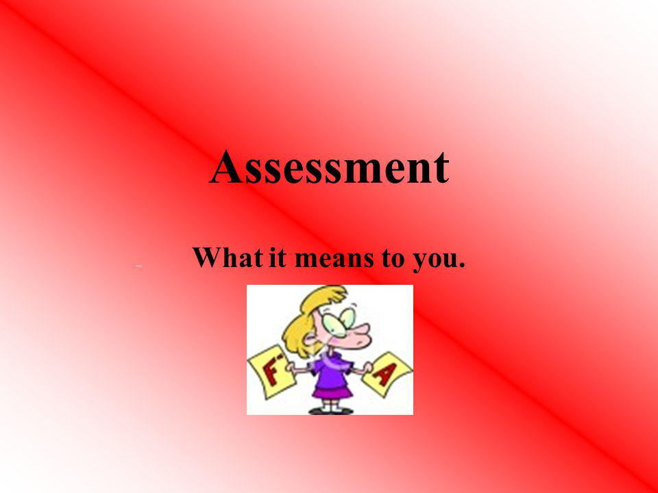 Assessment What it means to you.