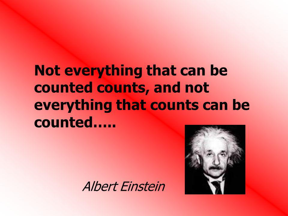 Not everything that can be counted counts, and not everything that counts can be counted…..