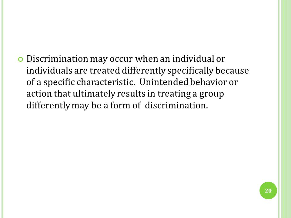 Discrimination may occur when an individual or individuals are treated differently specifically because of a specific characteristic. Unintended behavior or action that ultimately results in treating a group differently may be a form of discrimination.