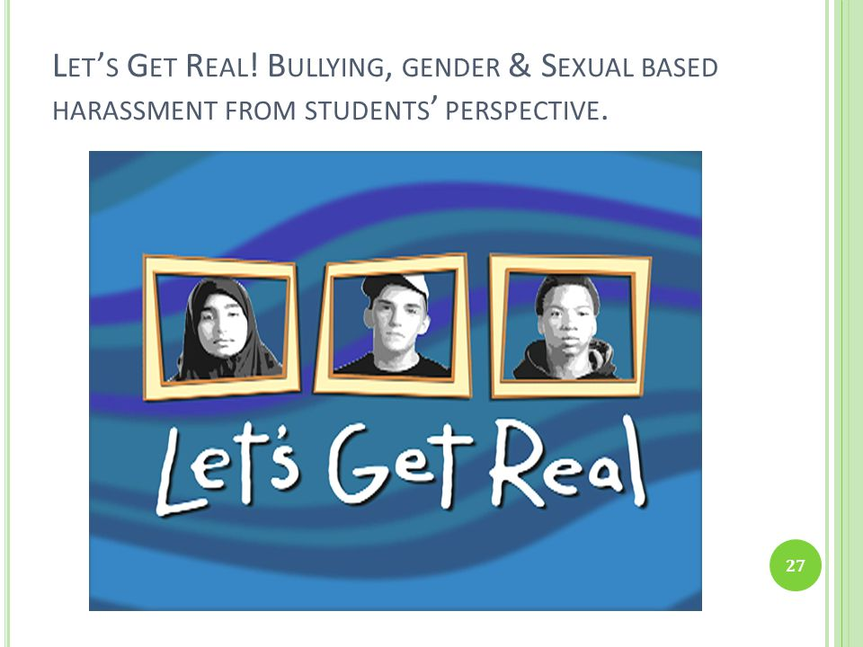 Let's Get Real! Bullying, gender & Sexual based harassment from students' perspective.