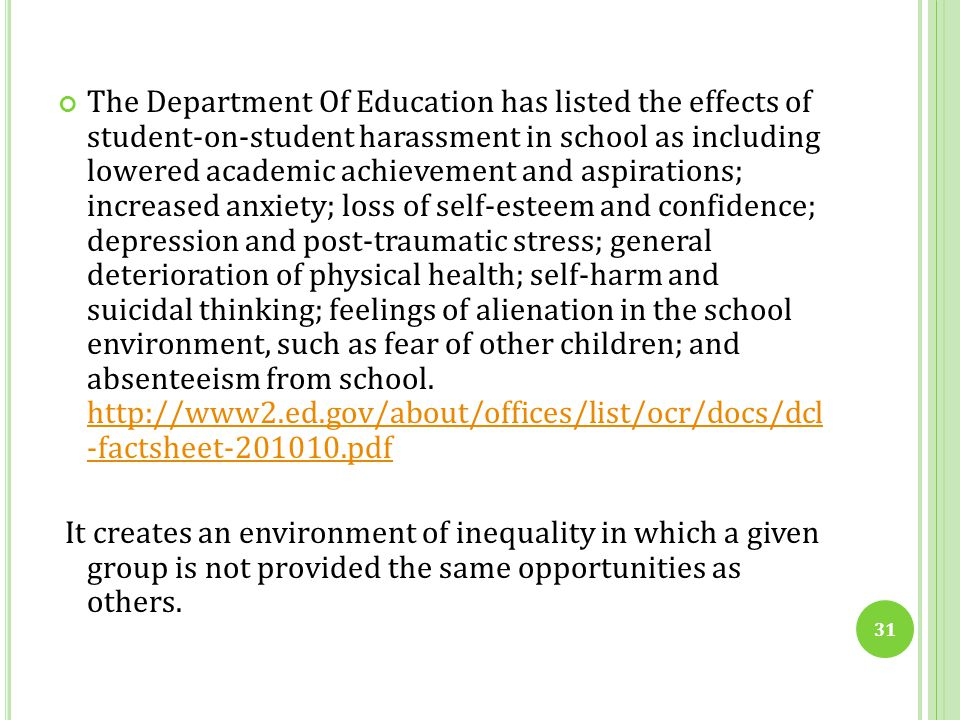 The Department Of Education has listed the effects of student-on-student harassment in school as including lowered academic achievement and aspirations; increased anxiety; loss of self-esteem and confidence; depression and post-traumatic stress; general deterioration of physical health; self-harm and suicidal thinking; feelings of alienation in the school environment, such as fear of other children; and absenteeism from school. http://www2.ed.gov/about/offices/list/ocr/docs/dcl -factsheet-201010.pdf