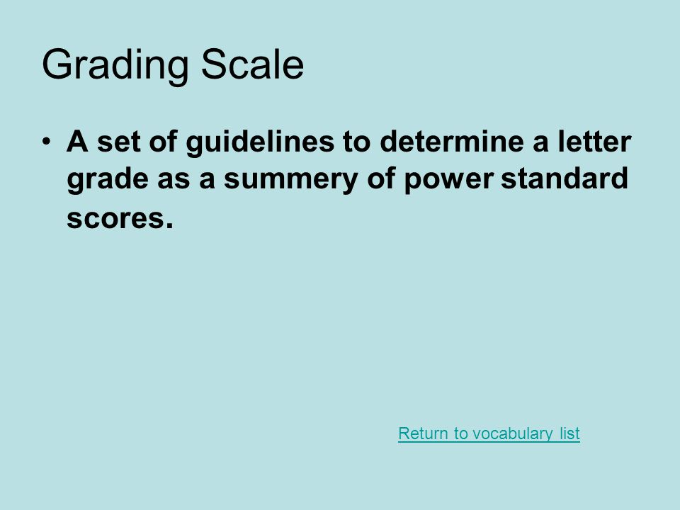 Grading Scale A set of guidelines to determine a letter grade as a summery of power standard scores.