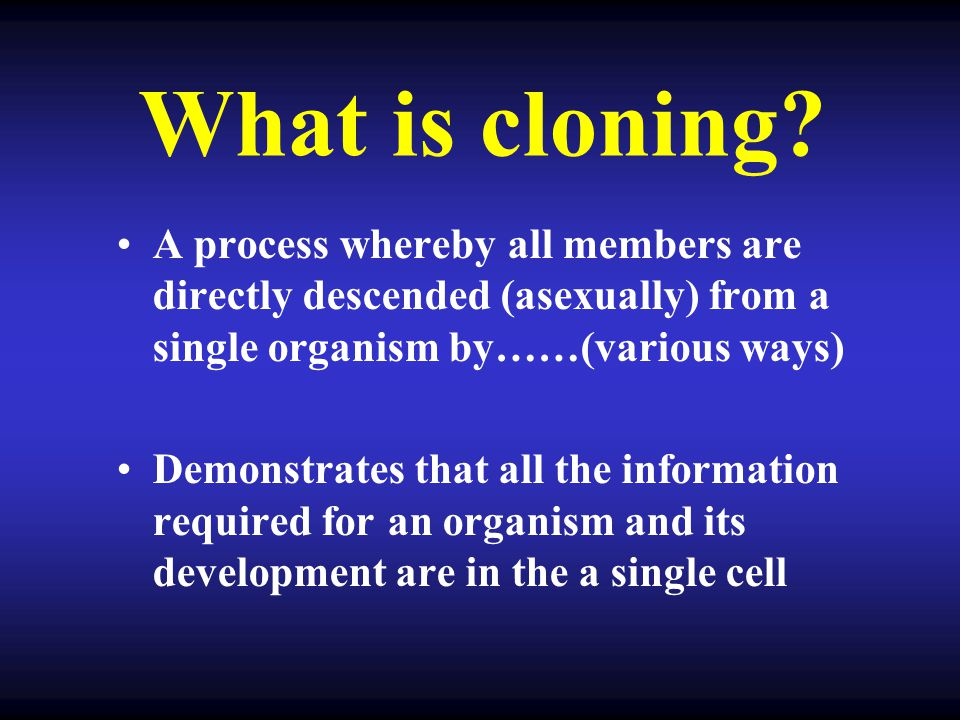 What is cloning A process whereby all members are directly descended (asexually) from a single organism by……(various ways)