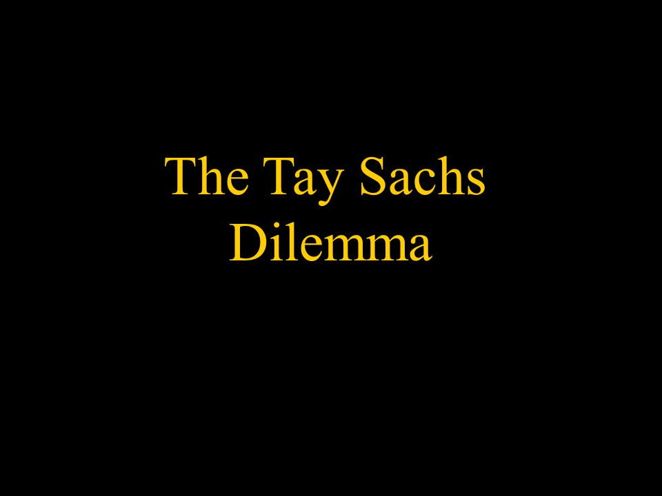 The Tay Sachs Dilemma