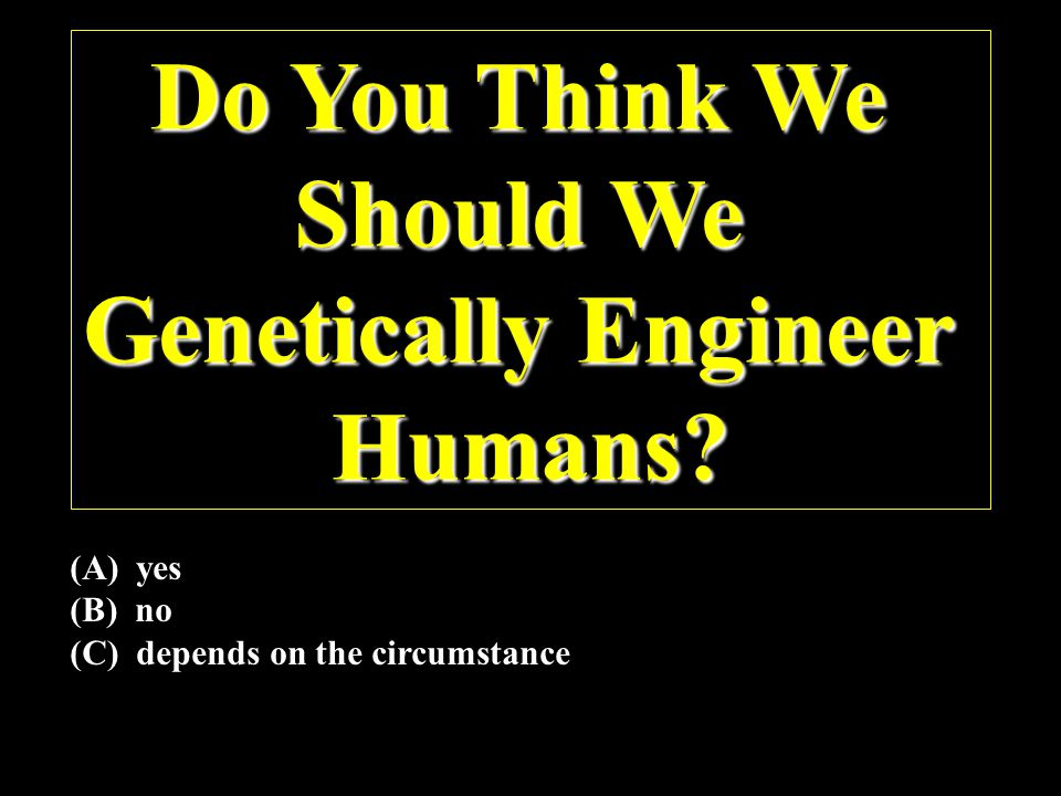 Do You Think We Should We Genetically Engineer Humans