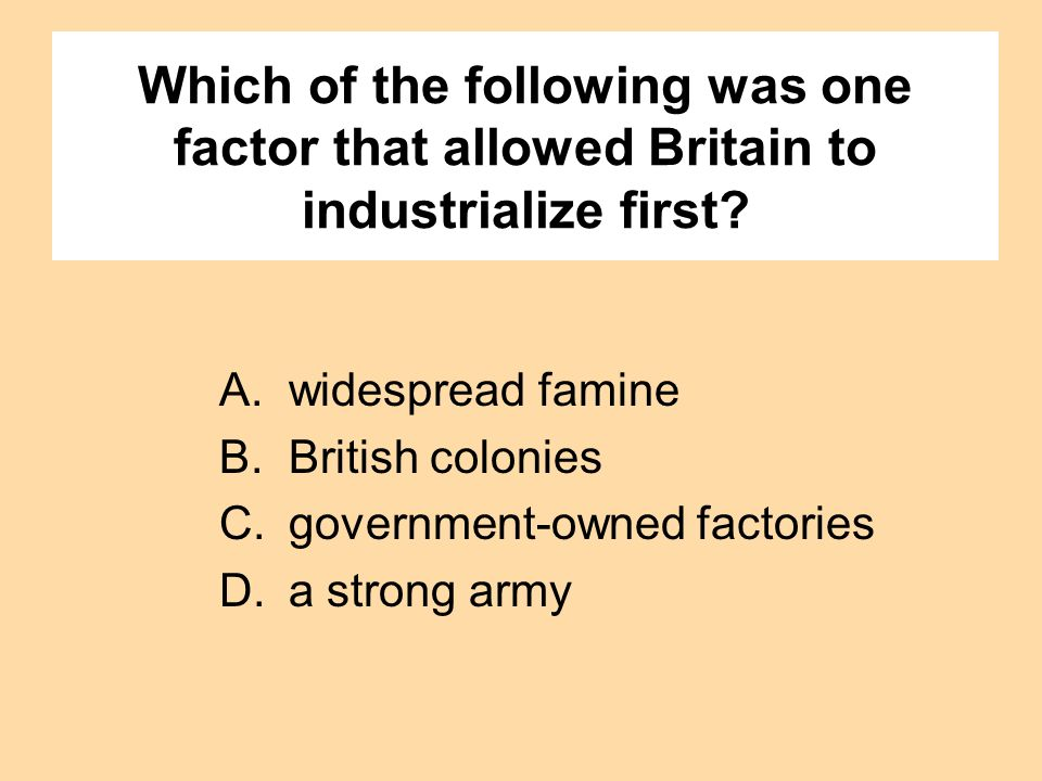 Which of the following was one factor that allowed Britain to industrialize first