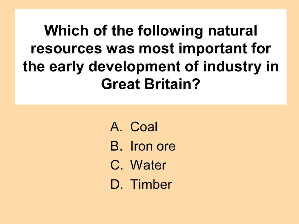 Which of the following natural resources was most important for the early development of industry in Great Britain