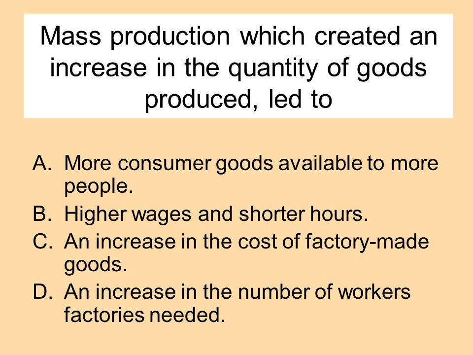 Mass production which created an increase in the quantity of goods produced, led to