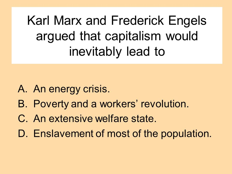 Karl Marx and Frederick Engels argued that capitalism would inevitably lead to