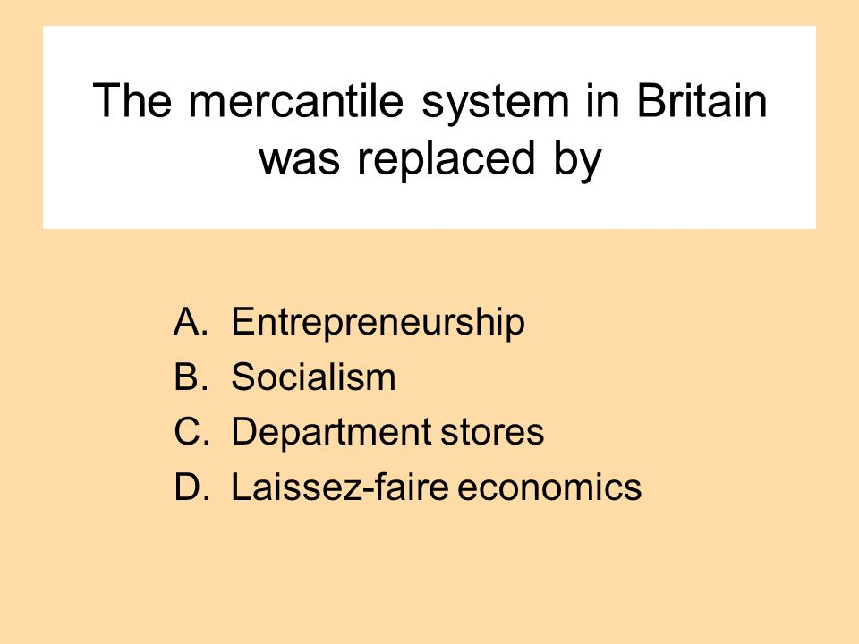 The mercantile system in Britain was replaced by