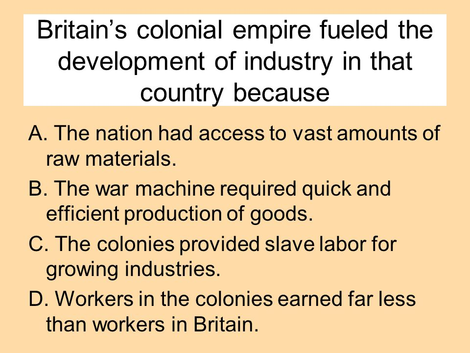 Britain's colonial empire fueled the development of industry in that country because