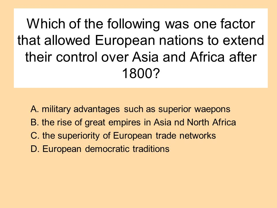 Which of the following was one factor that allowed European nations to extend their control over Asia and Africa after 1800