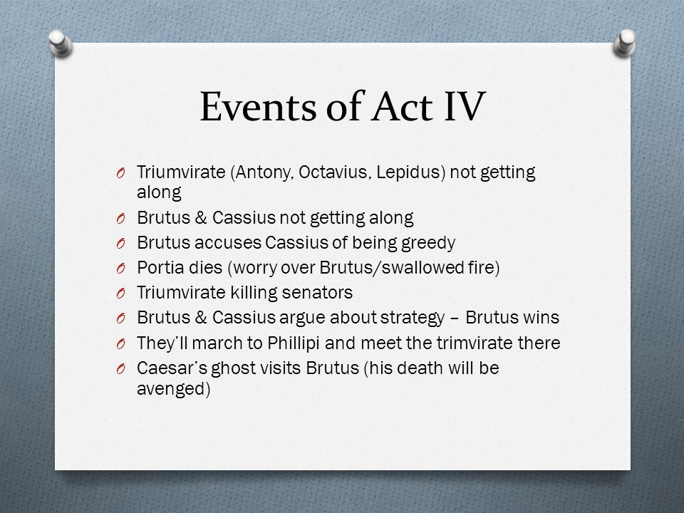 Events of Act IV Triumvirate (Antony, Octavius, Lepidus) not getting along. Brutus & Cassius not getting along.