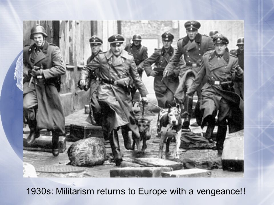1930s: Militarism returns to Europe with a vengeance!!