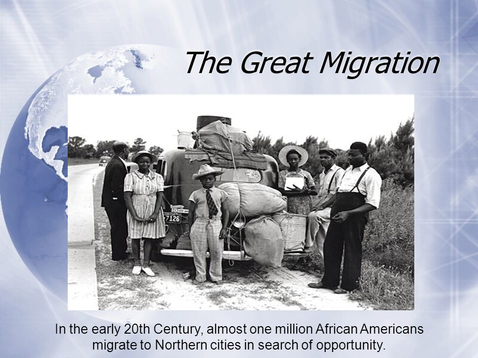 The Great Migration In the early 20th Century, almost one million African Americans migrate to Northern cities in search of opportunity.