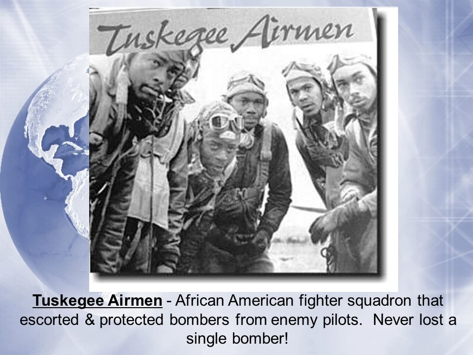 Tuskegee Airmen - African American fighter squadron that