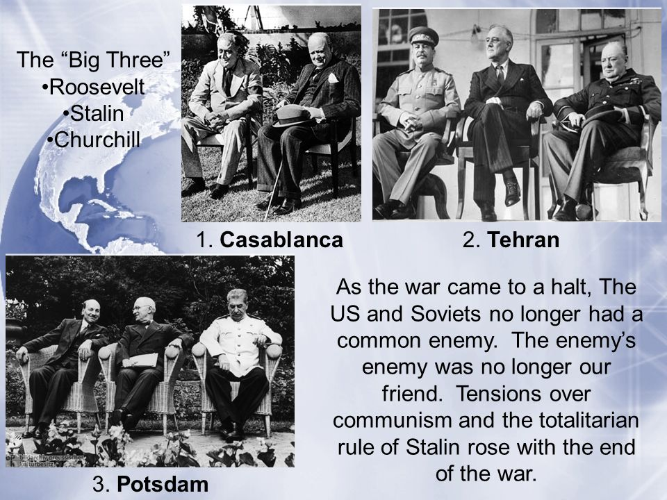 The Big Three Roosevelt. Stalin. Churchill. 1. Casablanca. 2. Tehran.