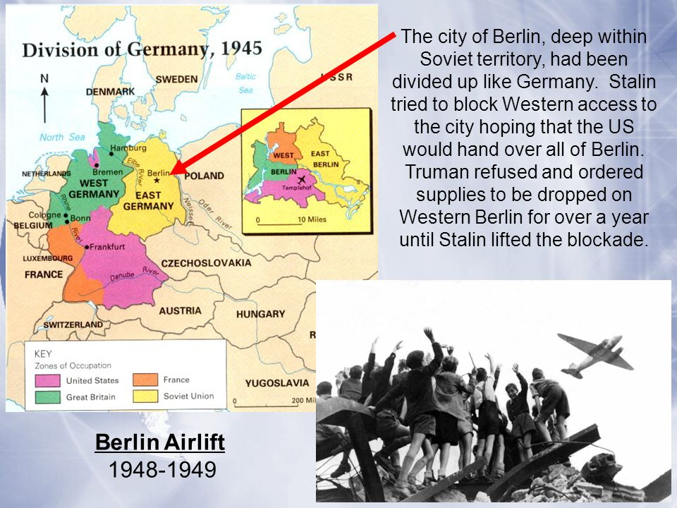 The city of Berlin, deep within Soviet territory, had been divided up like Germany. Stalin tried to block Western access to the city hoping that the US would hand over all of Berlin. Truman refused and ordered supplies to be dropped on Western Berlin for over a year until Stalin lifted the blockade.