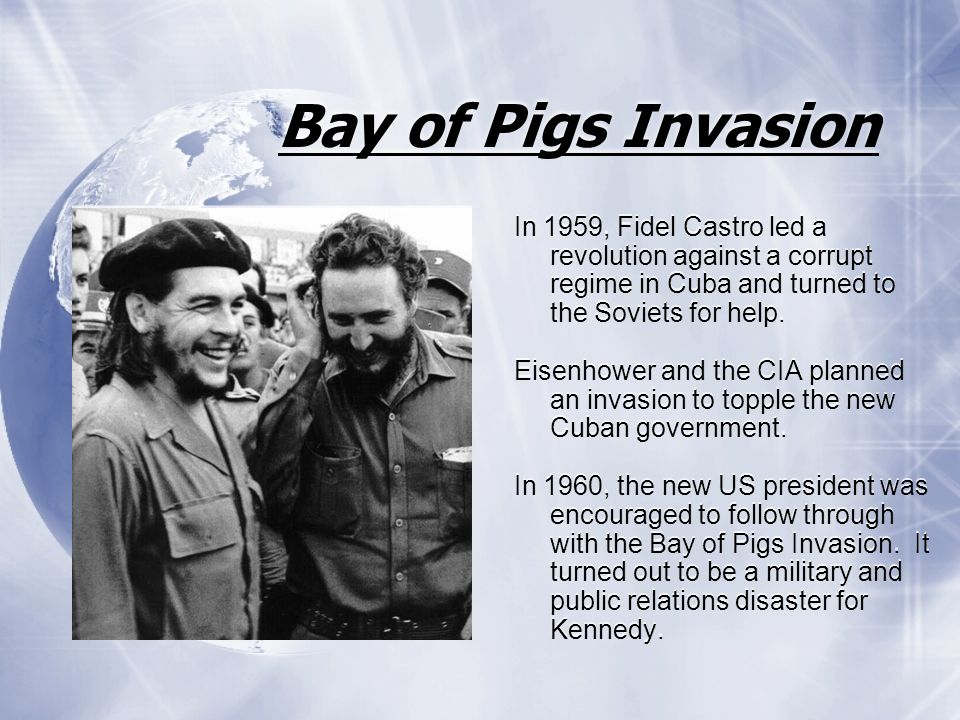 Bay of Pigs Invasion In 1959, Fidel Castro led a revolution against a corrupt regime in Cuba and turned to the Soviets for help.