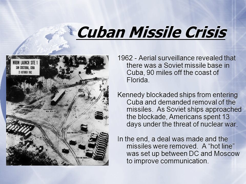 Cuban Missile Crisis Aerial surveillance revealed that there was a Soviet missile base in Cuba, 90 miles off the coast of Florida.