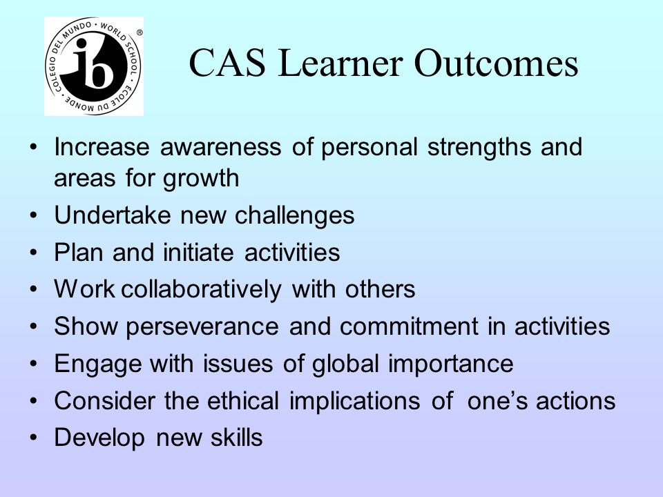 CAS Learner Outcomes Increase awareness of personal strengths and areas for growth. Undertake new challenges.
