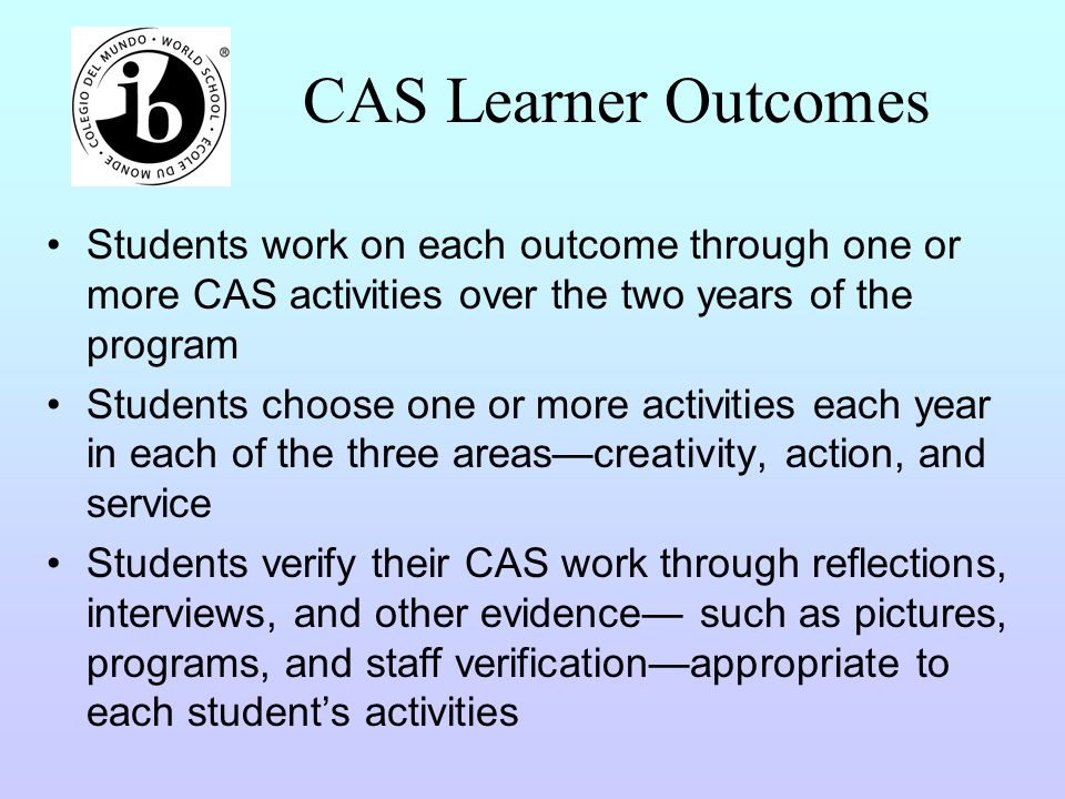 CAS Learner Outcomes Students work on each outcome through one or more CAS activities over the two years of the program.