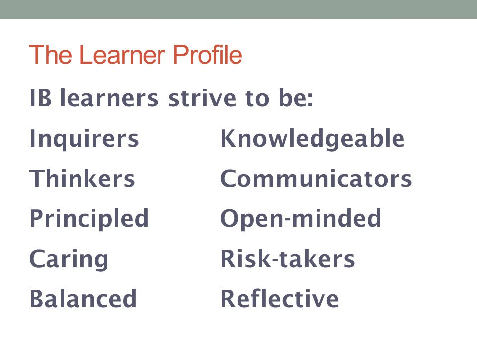 The Learner Profile IB learners strive to be: Inquirers Knowledgeable