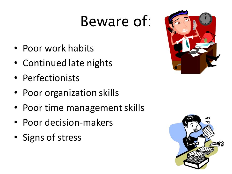 Beware of: Poor work habits Continued late nights Perfectionists