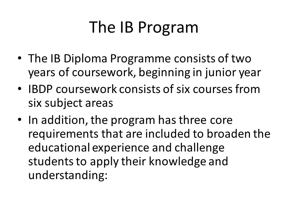 The IB Program The IB Diploma Programme consists of two years of coursework, beginning in junior year.