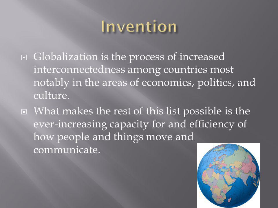 Invention Globalization is the process of increased interconnectedness among countries most notably in the areas of economics, politics, and culture.