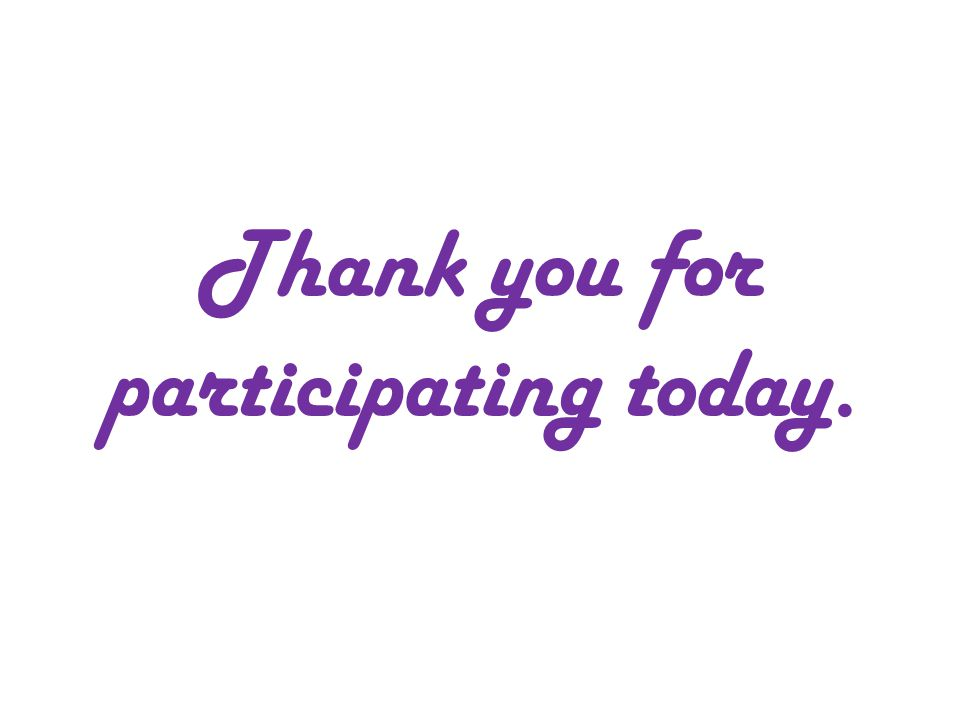 Thank you for participating today.
