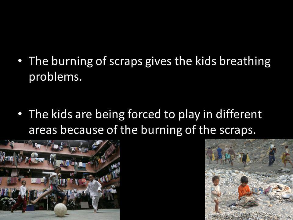 The burning of scraps gives the kids breathing problems.