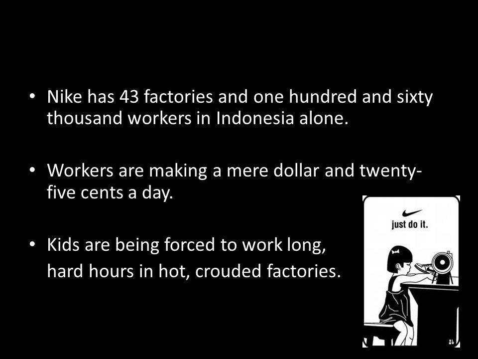 Nike has 43 factories and one hundred and sixty thousand workers in Indonesia alone.