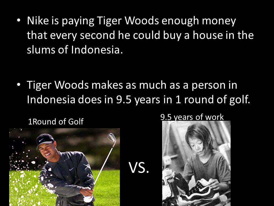 Nike is paying Tiger Woods enough money that every second he could buy a house in the slums of Indonesia.