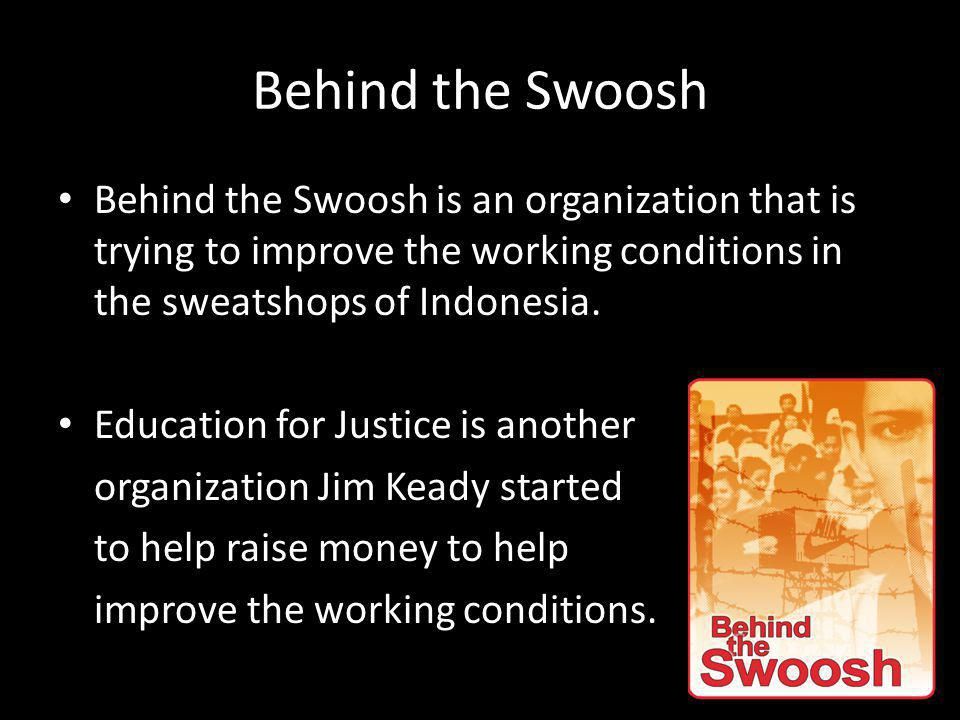 Behind the Swoosh Behind the Swoosh is an organization that is trying to improve the working conditions in the sweatshops of Indonesia.