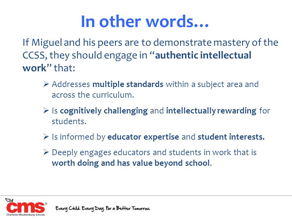 In other words… If Miguel and his peers are to demonstrate mastery of the CCSS, they should engage in authentic intellectual work that: