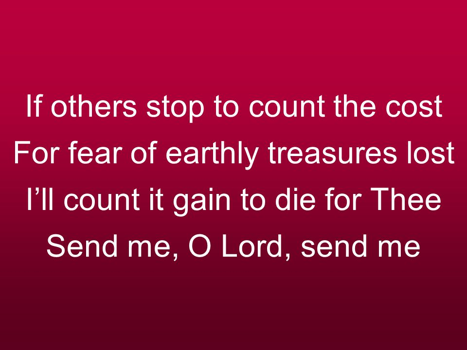 If others stop to count the cost For fear of earthly treasures lost I'll count it gain to die for Thee Send me, O Lord, send me