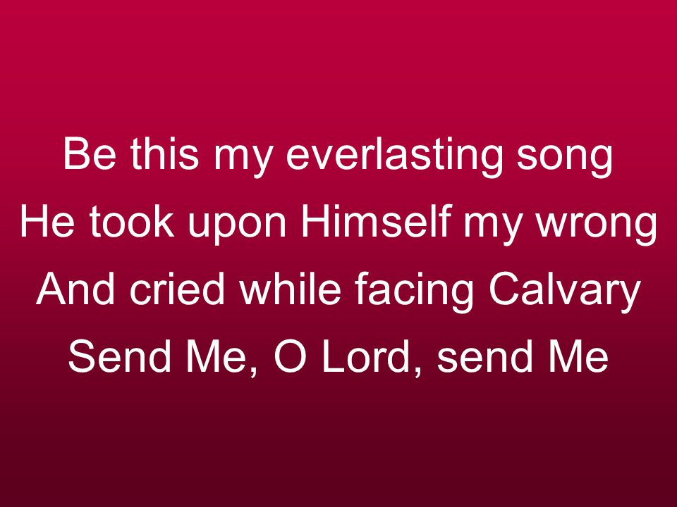 Be this my everlasting song He took upon Himself my wrong And cried while facing Calvary Send Me, O Lord, send Me